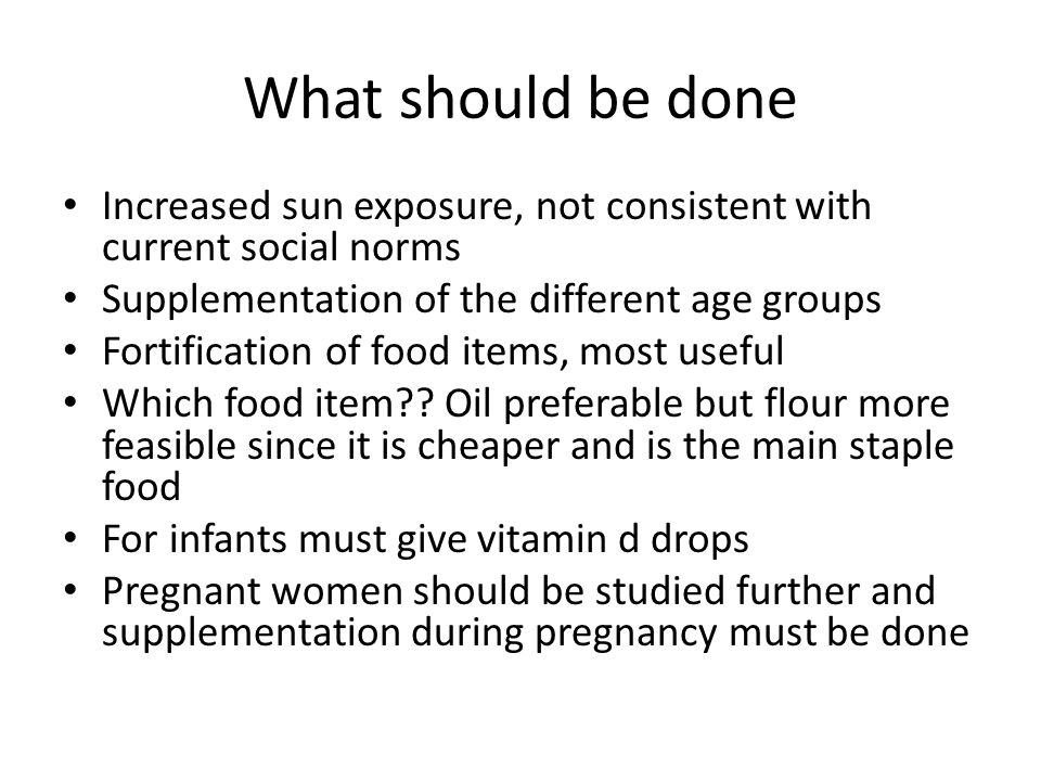 What should be done Increased sun exposure, not consistent with current social norms Supplementation of the different age groups Fortification of food