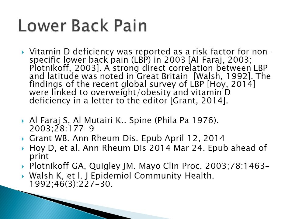  Vitamin D deficiency was reported as a risk factor for non- specific lower back pain (LBP) in 2003 [Al Faraj, 2003; Plotnikoff, 2003]. A strong dire