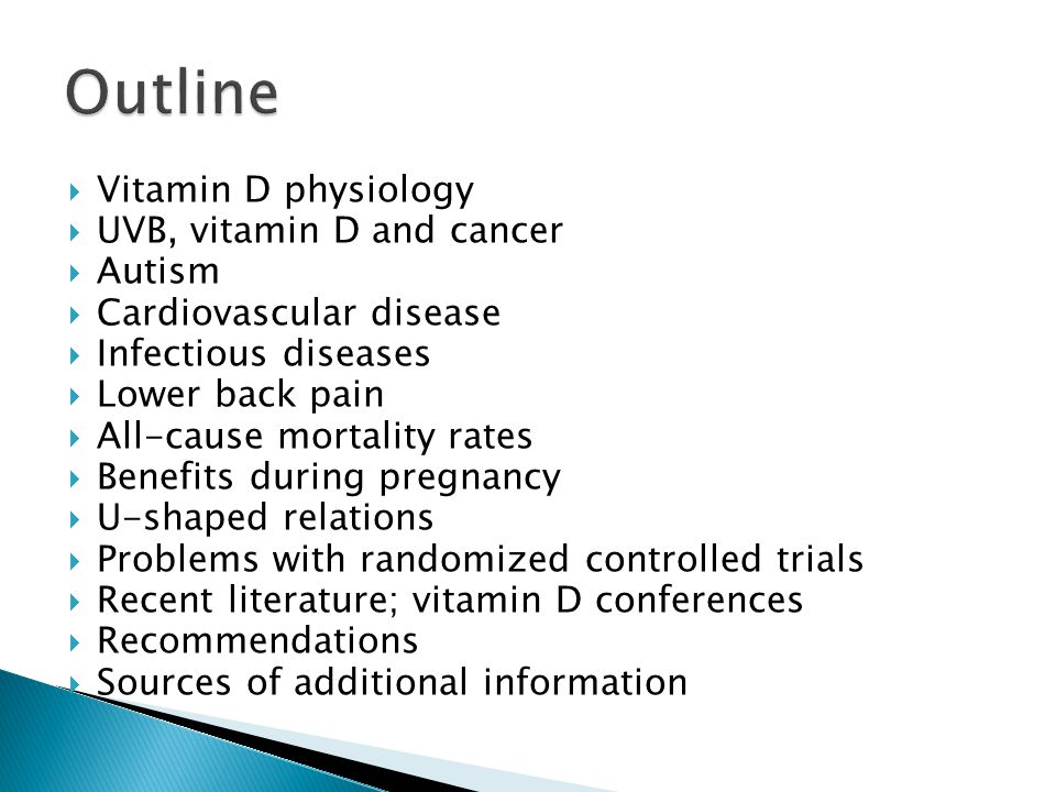  Vitamin D physiology  UVB, vitamin D and cancer  Autism  Cardiovascular disease  Infectious diseases  Lower back pain  All-cause mortality rates  Benefits during pregnancy  U-shaped relations  Problems with randomized controlled trials  Recent literature; vitamin D conferences  Recommendations  Sources of additional information