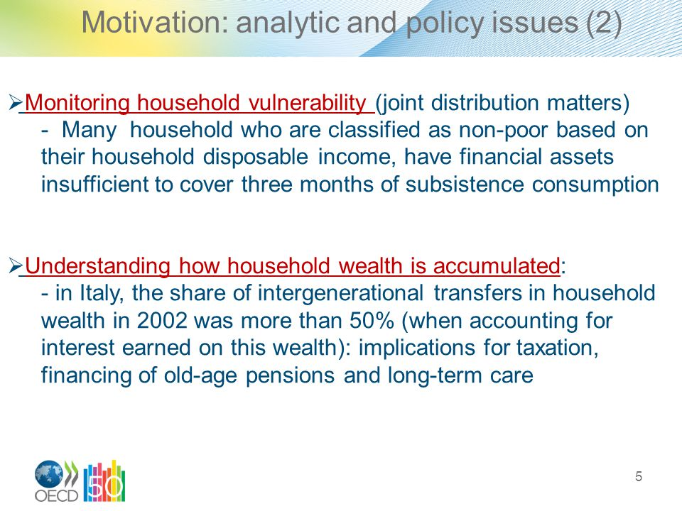 Motivation: analytic and policy issues (2) 5  Monitoring household vulnerability (joint distribution matters) - Many household who are classified as non-poor based on their household disposable income, have financial assets insufficient to cover three months of subsistence consumption  Understanding how household wealth is accumulated: - in Italy, the share of intergenerational transfers in household wealth in 2002 was more than 50% (when accounting for interest earned on this wealth): implications for taxation, financing of old-age pensions and long-term care