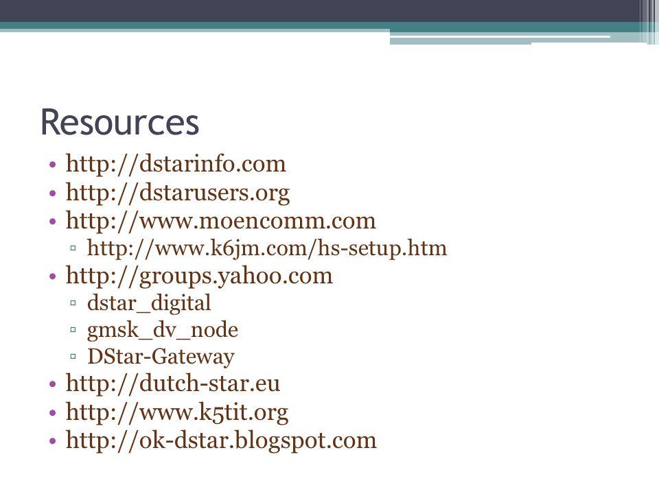 Resources http://dstarinfo.com http://dstarusers.org http://www.moencomm.com ▫http://www.k6jm.com/hs-setup.htm http://groups.yahoo.com ▫dstar_digital ▫gmsk_dv_node ▫DStar-Gateway http://dutch-star.eu http://www.k5tit.org http://ok-dstar.blogspot.com