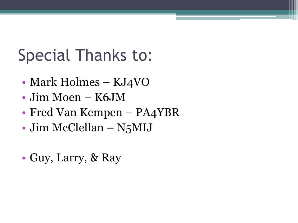 Special Thanks to: Mark Holmes – KJ4VO Jim Moen – K6JM Fred Van Kempen – PA4YBR Jim McClellan – N5MIJ Guy, Larry, & Ray