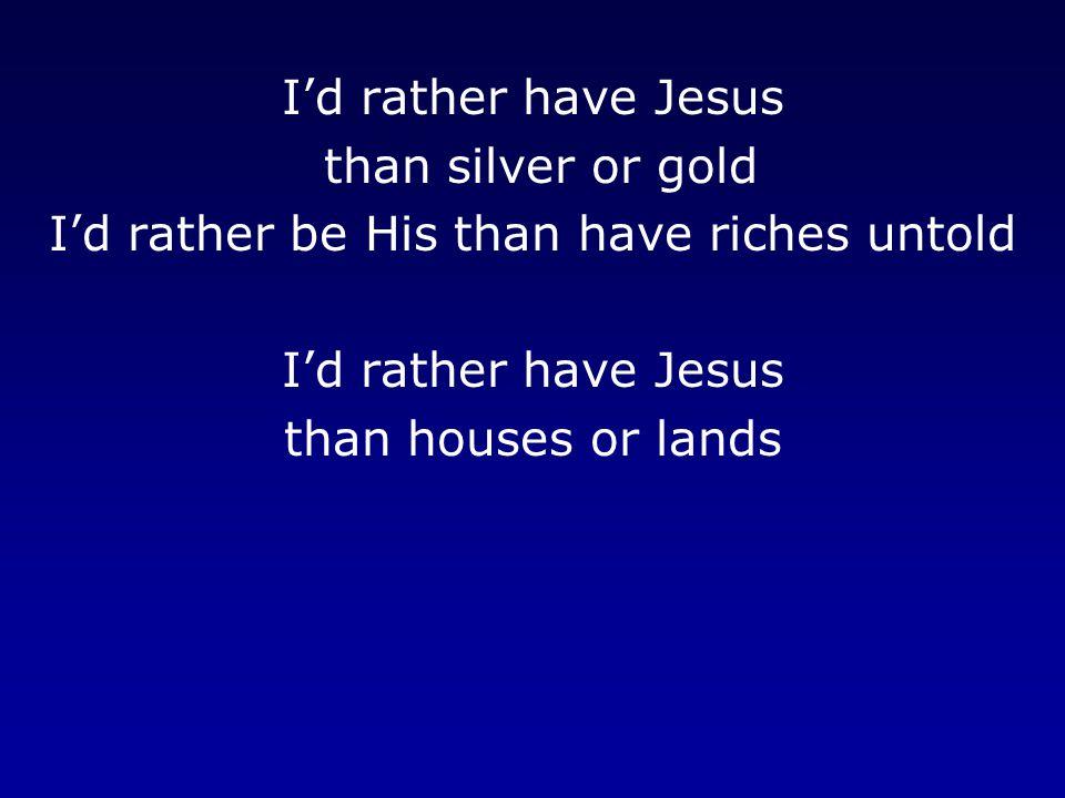 I'd rather have Jesus than silver or gold I'd rather be His than have riches untold I'd rather have Jesus than houses or lands