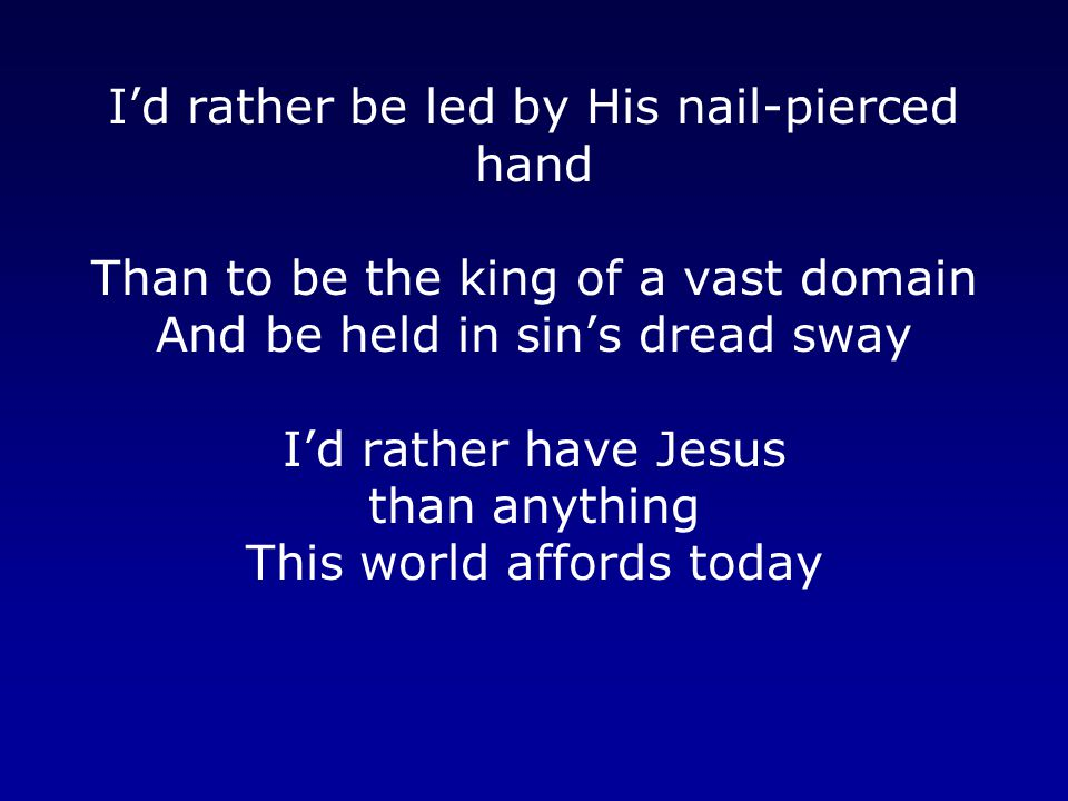 I'd rather be led by His nail-pierced hand Than to be the king of a vast domain And be held in sin's dread sway I'd rather have Jesus than anything This world affords today