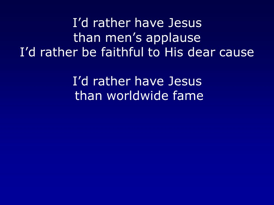 I'd rather have Jesus than men's applause I'd rather be faithful to His dear cause I'd rather have Jesus than worldwide fame