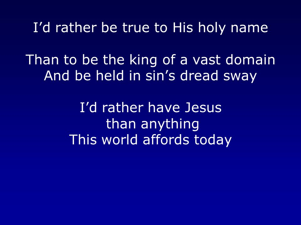 I'd rather be true to His holy name Than to be the king of a vast domain And be held in sin's dread sway I'd rather have Jesus than anything This world affords today