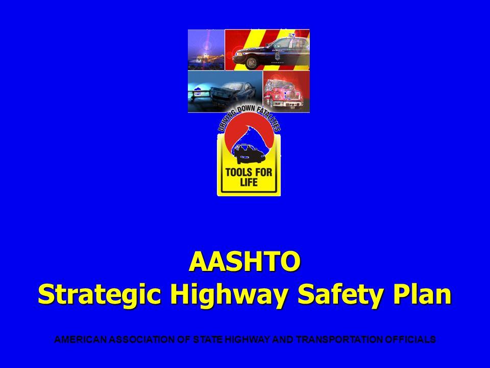 STRATEGIC HIGHWAY SAFETY PLAN What the Plan Focuses On A comprehensive approach: Drivers Other Users Vehicles Highways Emergency Medical Services Management