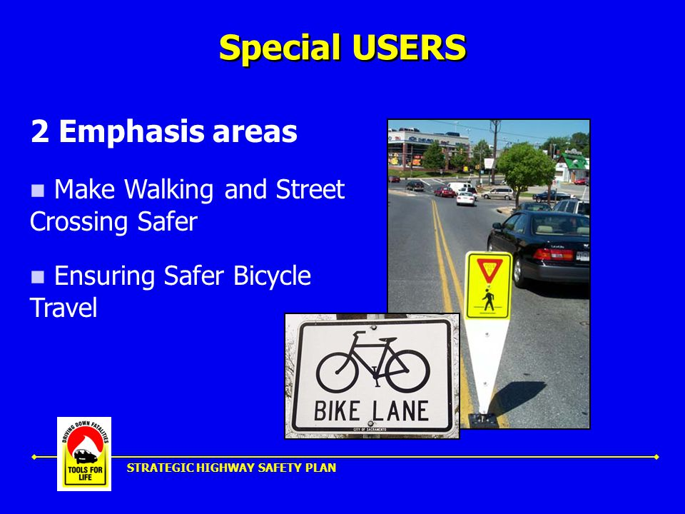 STRATEGIC HIGHWAY SAFETY PLAN Special USERS 2 Emphasis areas Make Walking and Street Crossing Safer Ensuring Safer Bicycle Travel