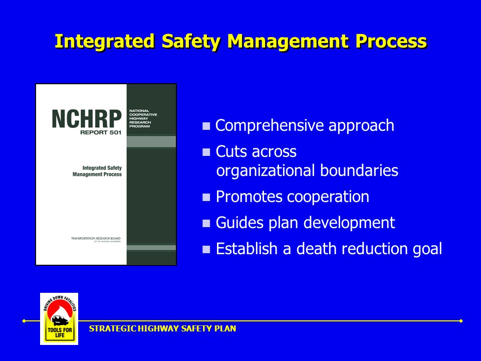 STRATEGIC HIGHWAY SAFETY PLAN Integrated Safety Management Process Comprehensive approach Cuts across organizational boundaries Promotes cooperation Guides plan development Establish a death reduction goal