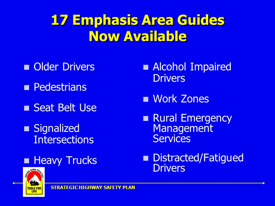 STRATEGIC HIGHWAY SAFETY PLAN 17 Emphasis Area Guides Now Available Older Drivers Pedestrians Seat Belt Use Signalized Intersections Heavy Trucks Alcohol Impaired Drivers Work Zones Rural Emergency Management Services Distracted/Fatigued Drivers