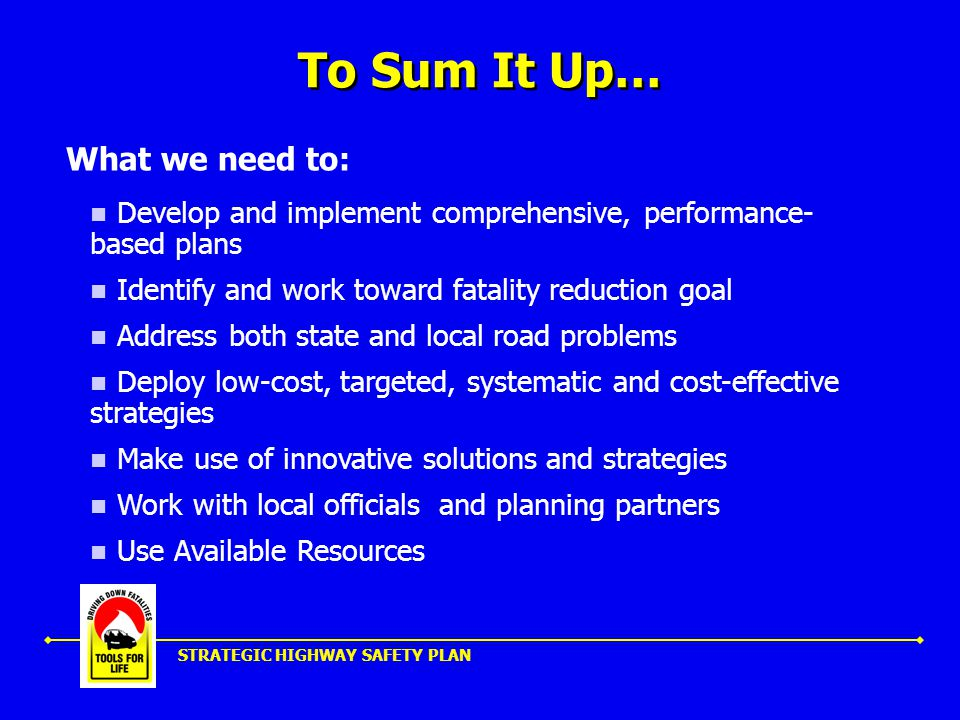 STRATEGIC HIGHWAY SAFETY PLAN To Sum It Up… Develop and implement comprehensive, performance- based plans Identify and work toward fatality reduction goal Address both state and local road problems Deploy low-cost, targeted, systematic and cost-effective strategies Make use of innovative solutions and strategies Work with local officials and planning partners Use Available Resources What we need to: