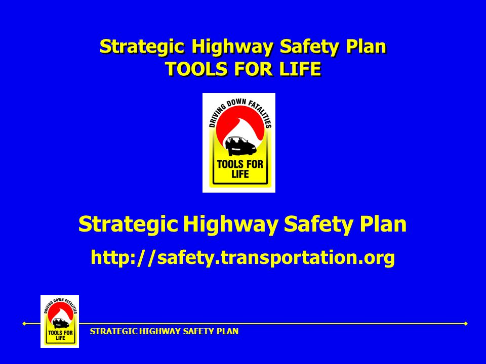 STRATEGIC HIGHWAY SAFETY PLAN Strategic Highway Safety Plan TOOLS FOR LIFE Strategic Highway Safety Plan http://safety.transportation.org