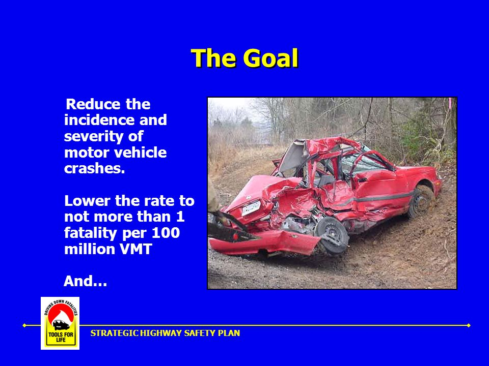 STRATEGIC HIGHWAY SAFETY PLAN The Goal Reduce the incidence and severity of motor vehicle crashes.