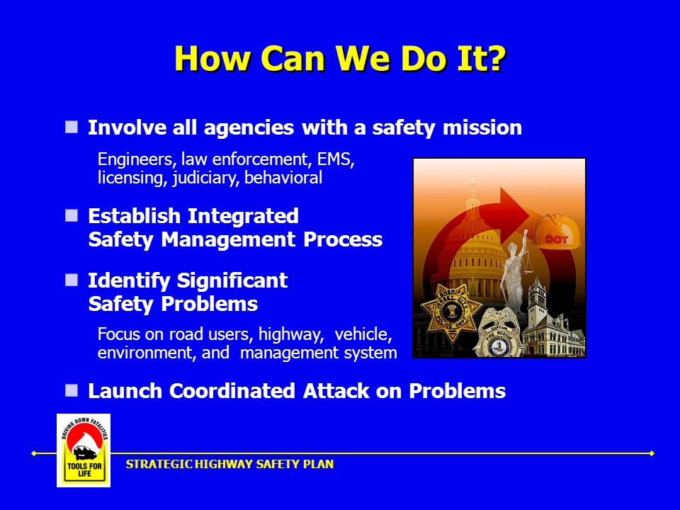 STRATEGIC HIGHWAY SAFETY PLAN Driving Down Fatalities TOOLS FOR LIFE THE PLAN Cost-effective Proven Strategies Innovation