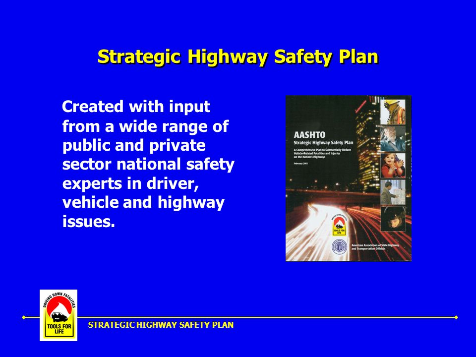 STRATEGIC HIGHWAY SAFETY PLAN Moving Toward the Goal Significantly reducing crashes, deaths, injuries, and lost resources will require: Deployment of existing and innovative cost-effective strategies Comprehensive, team-based approach New emphasis on emerging safety categories A process for integrating and coordinating efforts