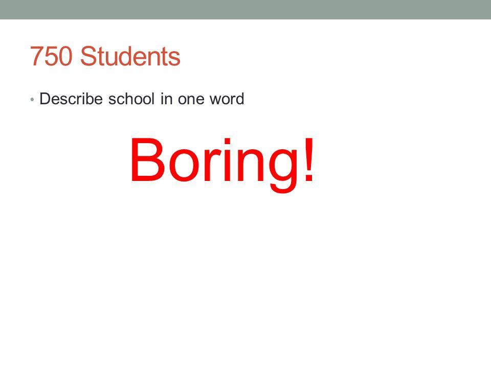 750 Students Describe school in one word Boring!