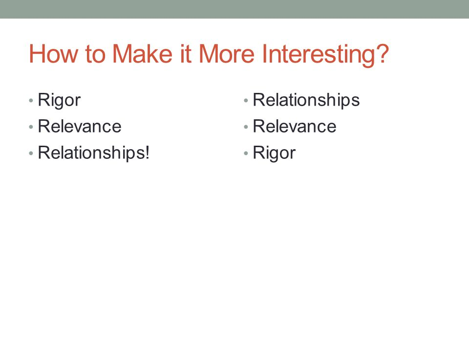How to Make it More Interesting? Rigor Relevance Relationships! Relationships Relevance Rigor