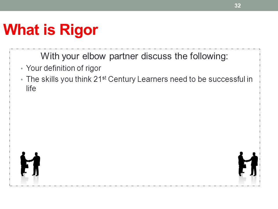 What is Rigor With your elbow partner discuss the following: Your definition of rigor The skills you think 21 st Century Learners need to be successfu