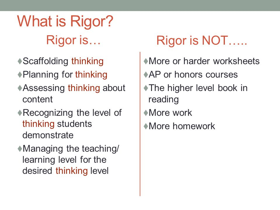 What is Rigor? Rigor is…  Scaffolding thinking  Planning for thinking  Assessing thinking about content  Recognizing the level of thinking student