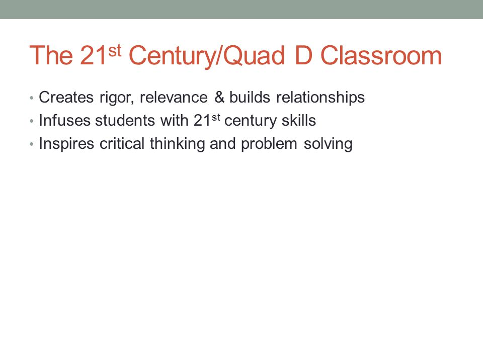 The 21 st Century/Quad D Classroom Creates rigor, relevance & builds relationships Infuses students with 21 st century skills Inspires critical thinki