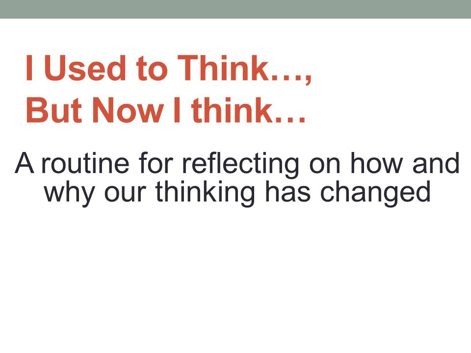 I Used to Think…, But Now I think… A routine for reflecting on how and why our thinking has changed