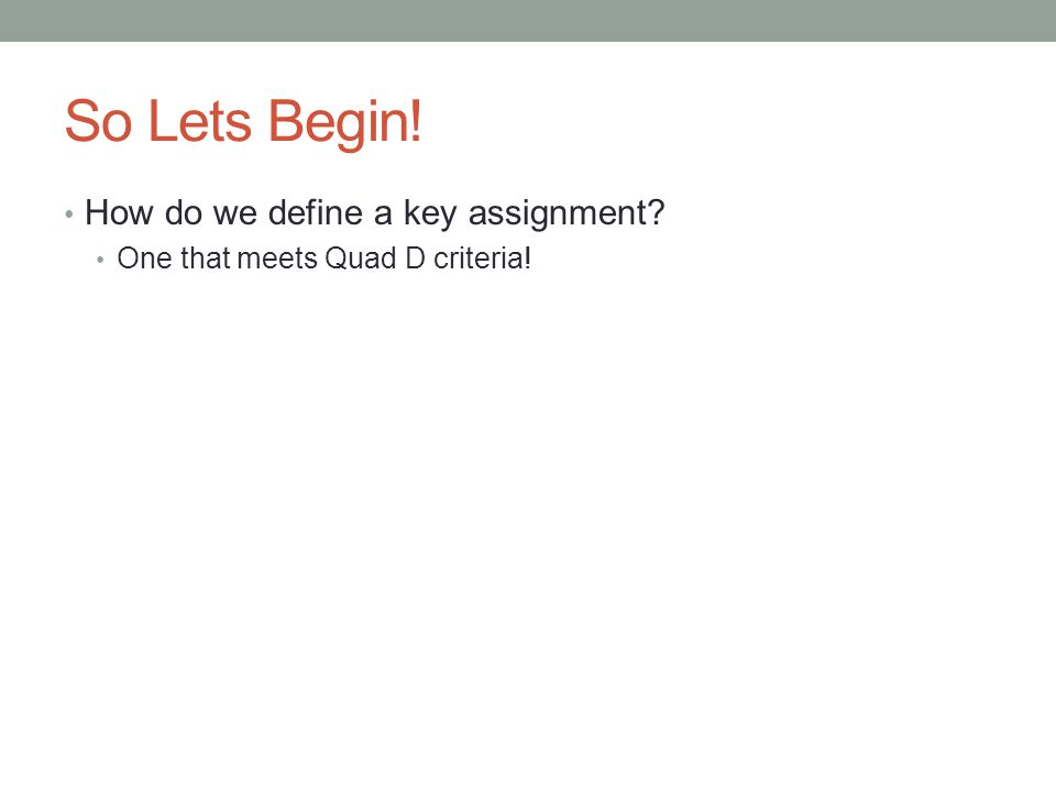 Quad D Key Assignment Requires Students To: Complete an assignment that covers an extended period of time, involves ongoing instruction and research, and uses problem-solving/design process to address assigned project or problem Uses technology/software/equipment applicable to field
