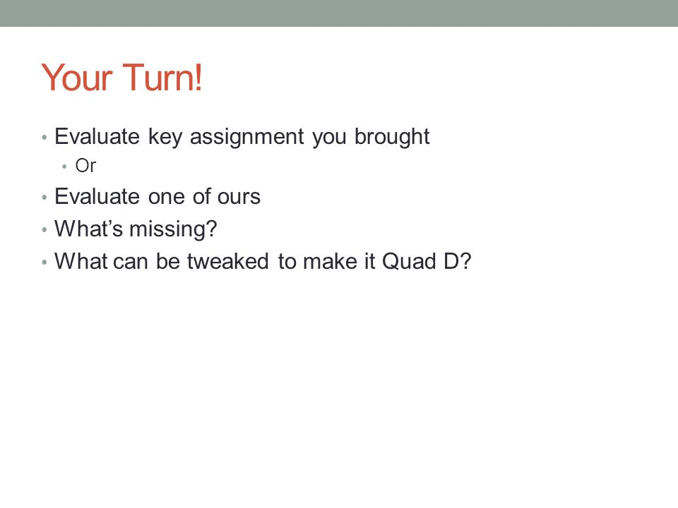 Your Turn! Evaluate key assignment you brought Or Evaluate one of ours What's missing? What can be tweaked to make it Quad D?