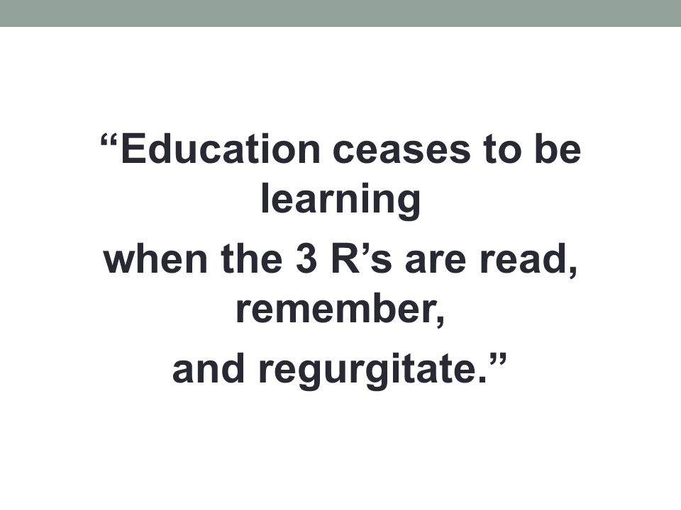 """""""Education ceases to be learning when the 3 R's are read, remember, and regurgitate."""""""