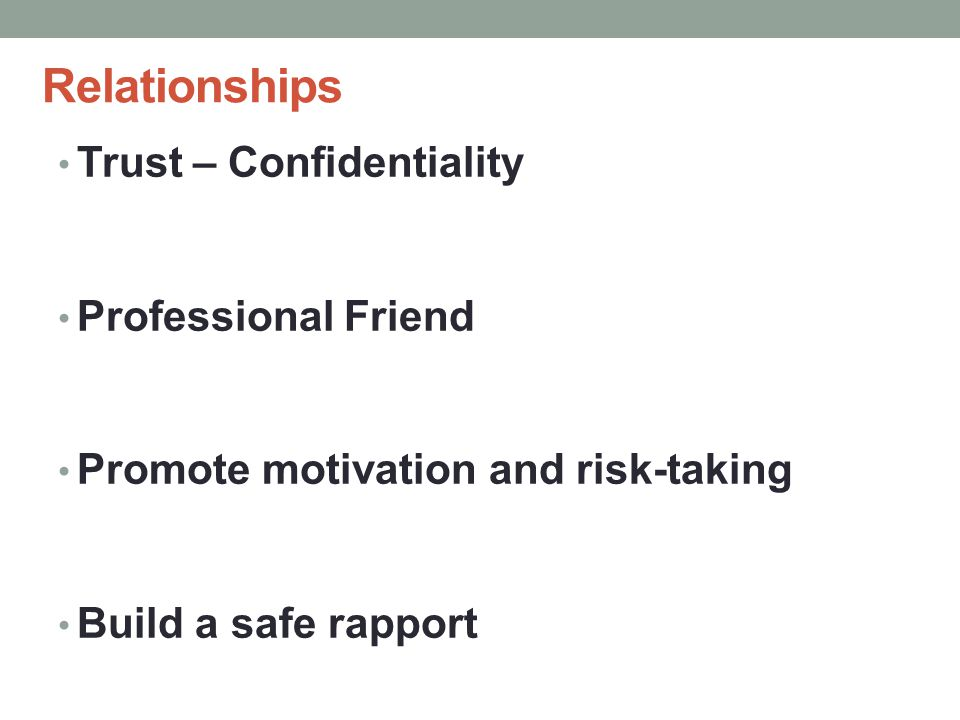 Relationships Trust – Confidentiality Professional Friend Promote motivation and risk-taking Build a safe rapport