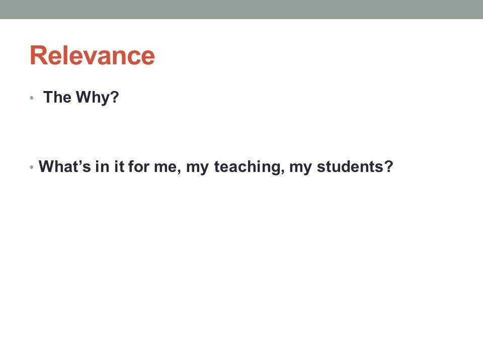 Relevance The Why? What's in it for me, my teaching, my students?