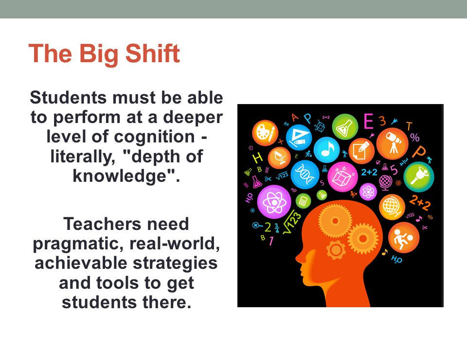 The Big Shift Students must be able to perform at a deeper level of cognition - literally,