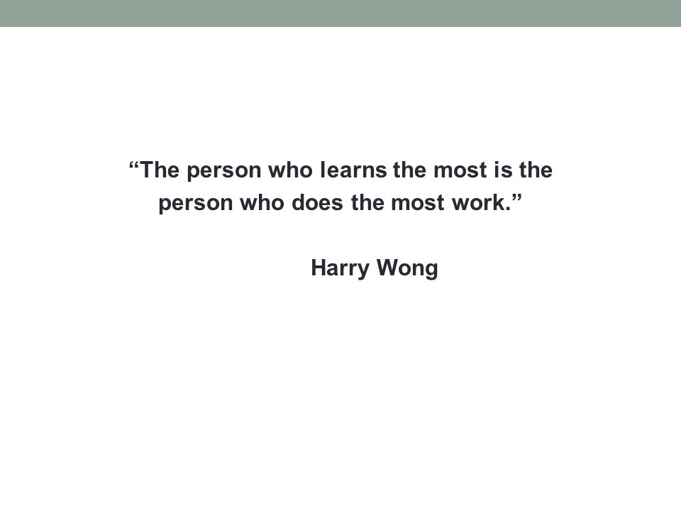 """""""The person who learns the most is the person who does the most work."""" Harry Wong"""