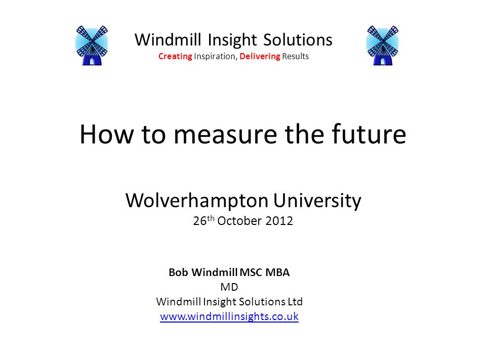 Windmill Insight Solutions Creating Inspiration, Delivering Results How to measure the future Wolverhampton University 26 th October 2012 Bob Windmill MSC MBA MD Windmill Insight Solutions Ltd www.windmillinsights.co.uk