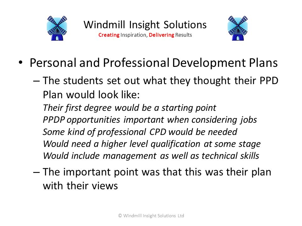 Windmill Insight Solutions Creating Inspiration, Delivering Results Personal and Professional Development Plans – The students set out what they thought their PPD Plan would look like: Their first degree would be a starting point PPDP opportunities important when considering jobs Some kind of professional CPD would be needed Would need a higher level qualification at some stage Would include management as well as technical skills – The important point was that this was their plan with their views © Windmill Insight Solutions Ltd