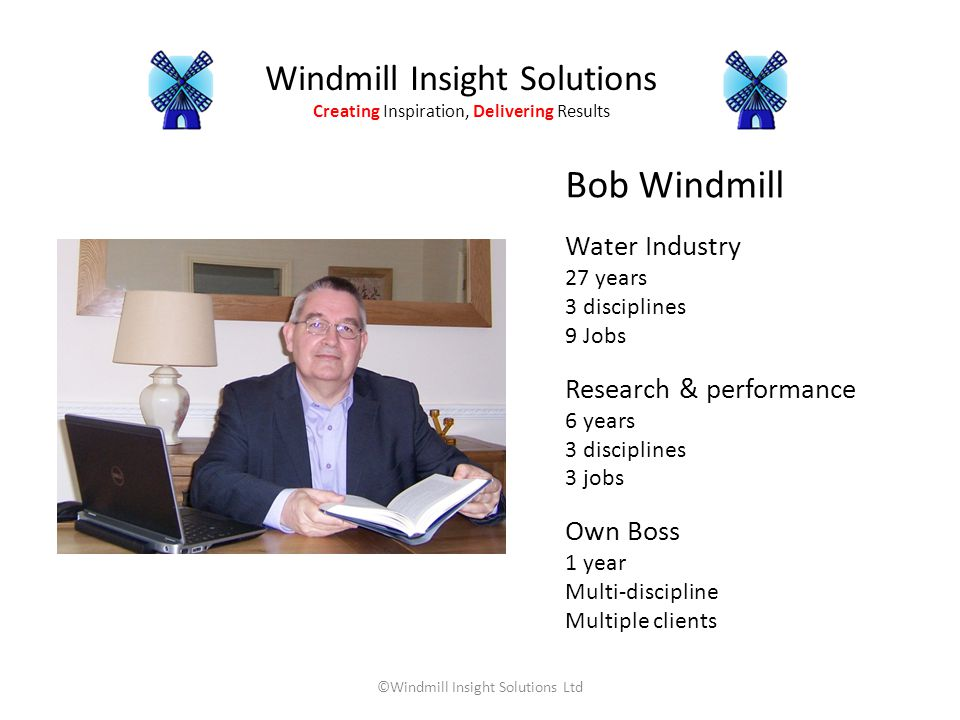 Windmill Insight Solutions Creating Inspiration, Delivering Results ©Windmill Insight Solutions Ltd Bob Windmill Water Industry 27 years 3 disciplines 9 Jobs Research & performance 6 years 3 disciplines 3 jobs Own Boss 1 year Multi-discipline Multiple clients