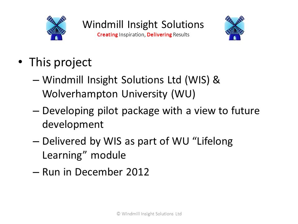 Windmill Insight Solutions Creating Inspiration, Delivering Results This project – Windmill Insight Solutions Ltd (WIS) & Wolverhampton University (WU) – Developing pilot package with a view to future development – Delivered by WIS as part of WU Lifelong Learning module – Run in December 2012 © Windmill Insight Solutions Ltd