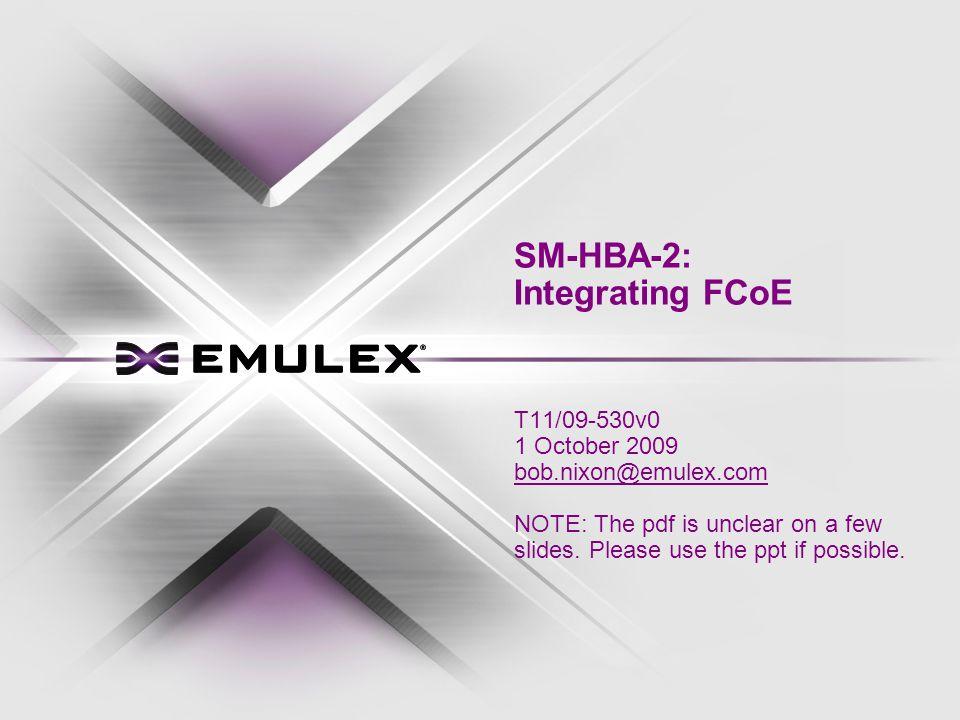 SM-HBA-2: Integrating FCoE T11/09-530v0 1 October 2009 bob.nixon@emulex.com NOTE: The pdf is unclear on a few slides.