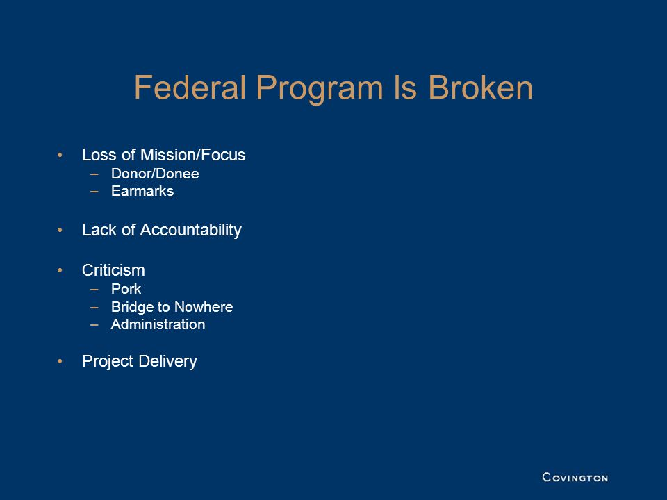 Federal Program Is Broken Loss of Mission/Focus –Donor/Donee –Earmarks Lack of Accountability Criticism –Pork –Bridge to Nowhere –Administration Project Delivery