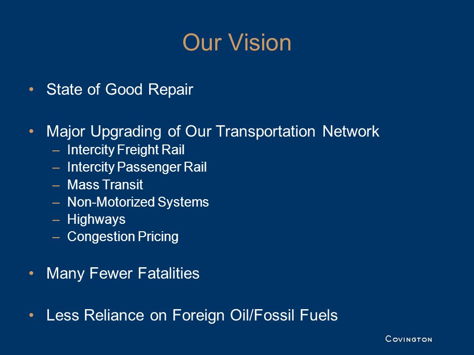 Our Vision State of Good Repair Major Upgrading of Our Transportation Network –Intercity Freight Rail –Intercity Passenger Rail –Mass Transit –Non-Motorized Systems –Highways –Congestion Pricing Many Fewer Fatalities Less Reliance on Foreign Oil/Fossil Fuels