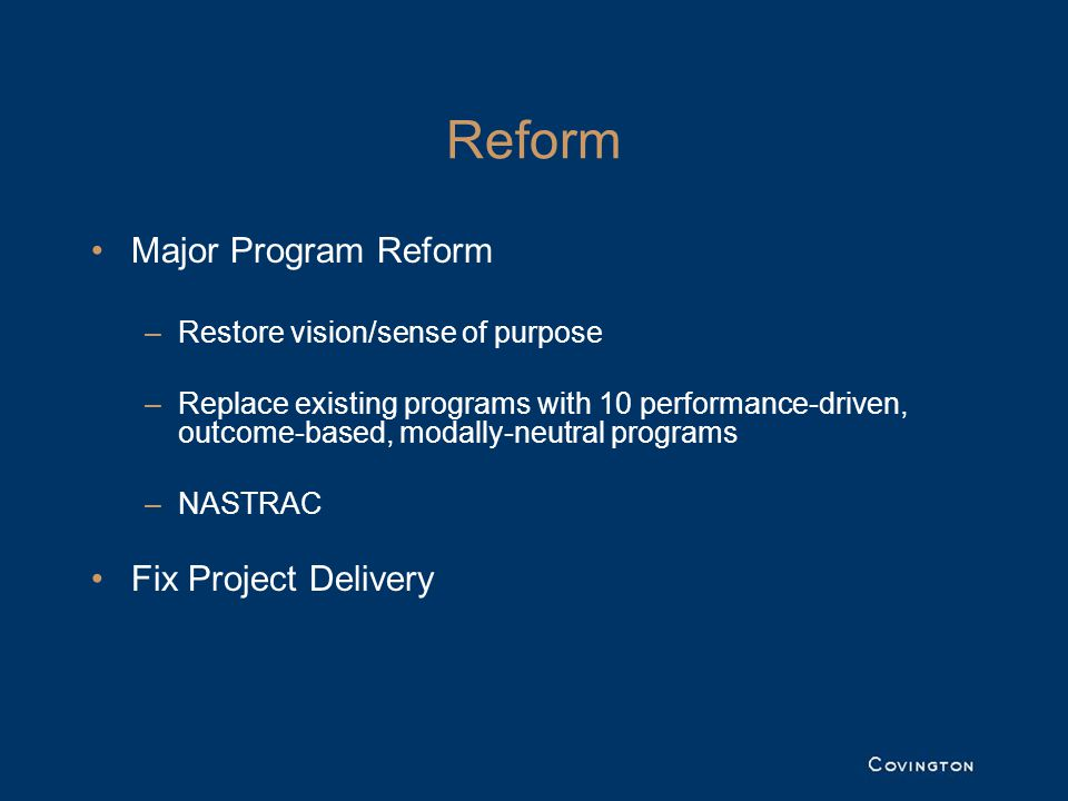 Reform Major Program Reform –Restore vision/sense of purpose –Replace existing programs with 10 performance-driven, outcome-based, modally-neutral programs –NASTRAC Fix Project Delivery