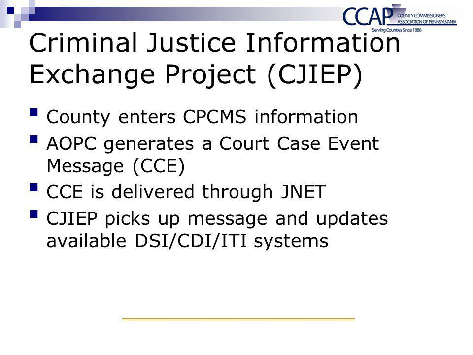 Criminal Justice Information Exchange Project (CJIEP) County enters CPCMS information AOPC generates a Court Case Event Message (CCE) CCE is delivered through JNET CJIEP picks up message and updates available DSI/CDI/ITI systems