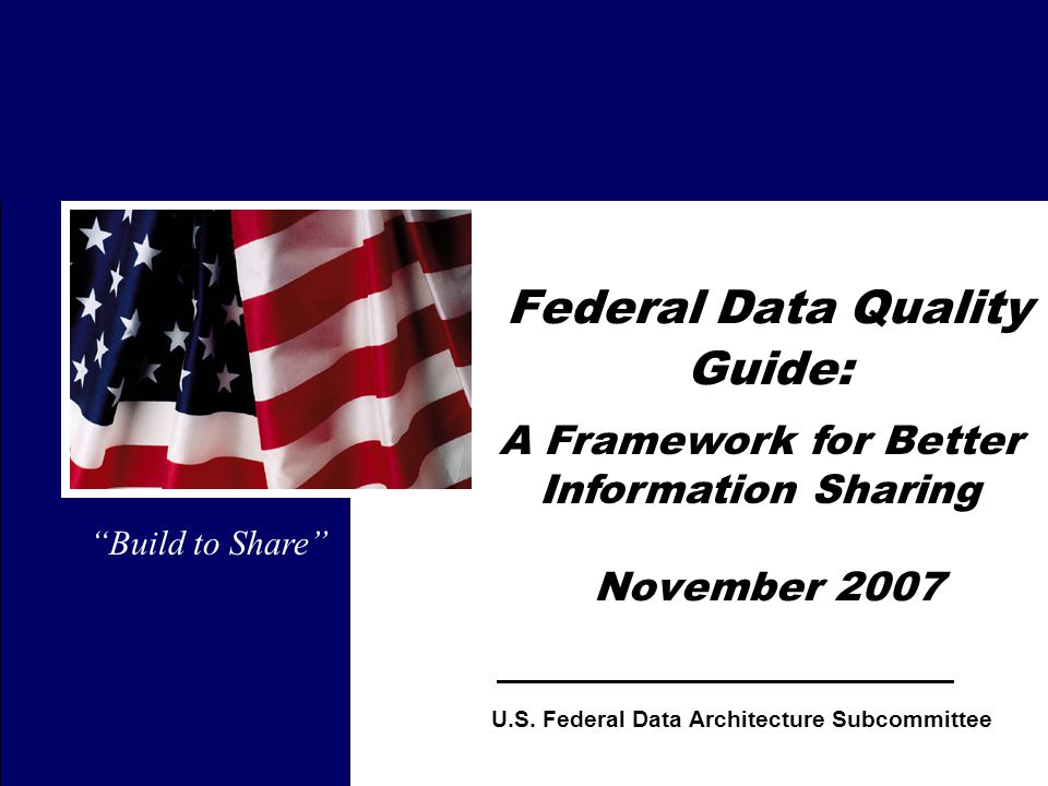 "1 Federal Data Quality Guide: November 2007 ""Build to Share"" U.S. Federal Data Architecture Subcommittee A Framework for Better Information Sharing"