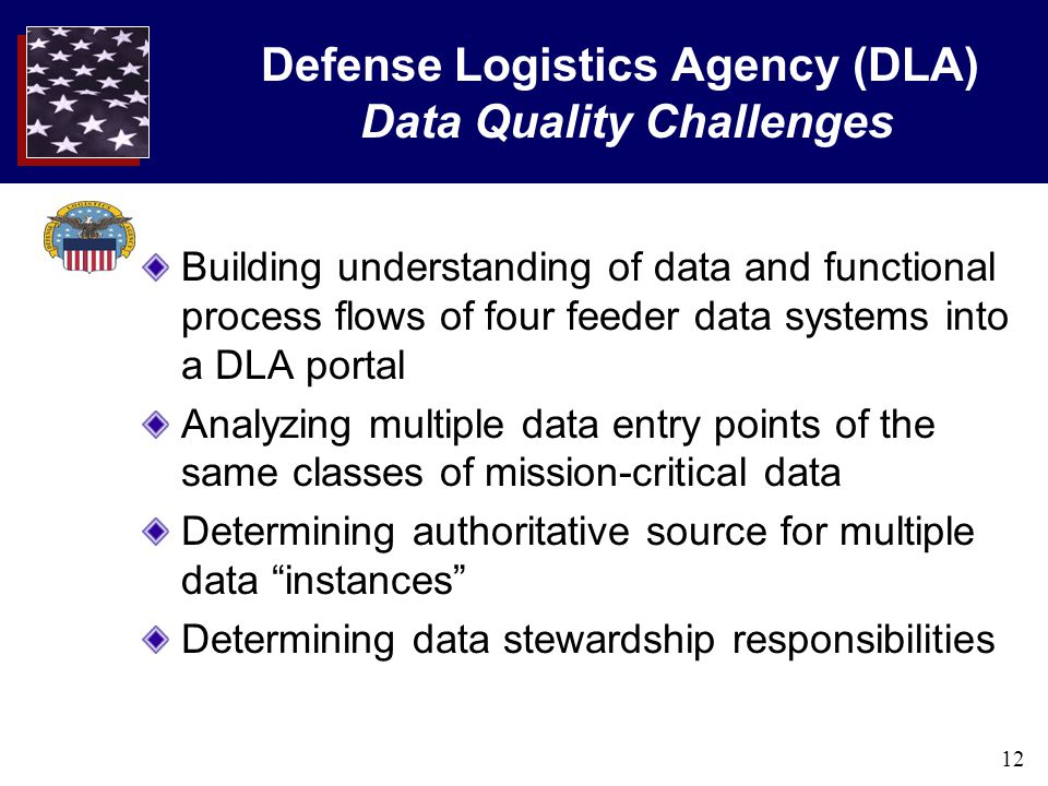 12 Defense Logistics Agency (DLA) Data Quality Challenges Building understanding of data and functional process flows of four feeder data systems into