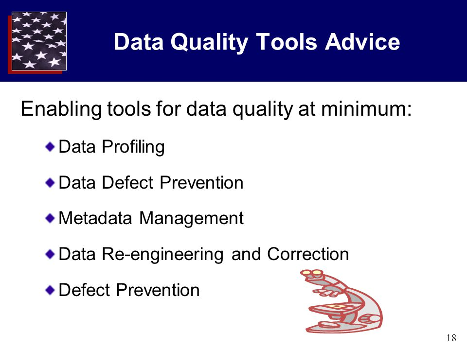 18 Data Quality Tools Advice Enabling tools for data quality at minimum: Data Profiling Data Defect Prevention Metadata Management Data Re-engineering