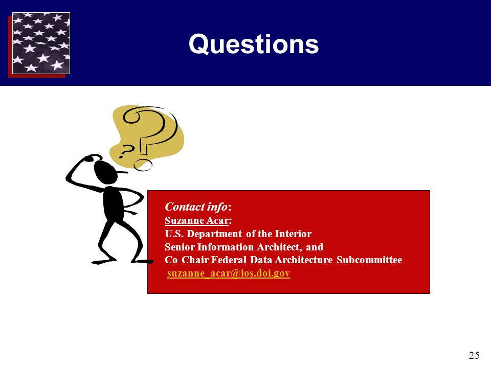 25 Questions Contact info: Suzanne Acar: U.S. Department of the Interior Senior Information Architect, and Co-Chair Federal Data Architecture Subcommi