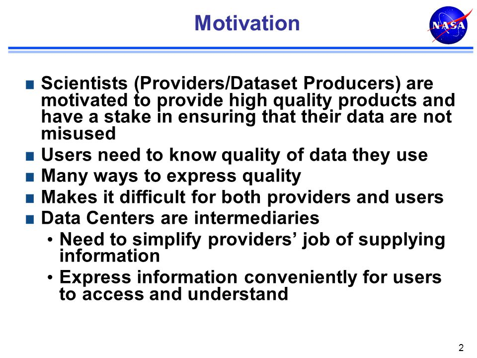 Motivation Scientists (Providers/Dataset Producers) are motivated to provide high quality products and have a stake in ensuring that their data are not misused Users need to know quality of data they use Many ways to express quality Makes it difficult for both providers and users Data Centers are intermediaries Need to simplify providers' job of supplying information Express information conveniently for users to access and understand 2