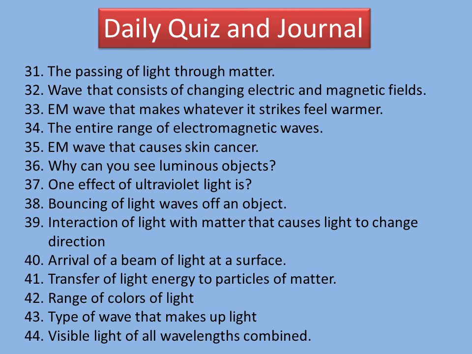 Daily Quiz and Journal 31. The passing of light through matter. 32. Wave that consists of changing electric and magnetic fields. 33. EM wave that make