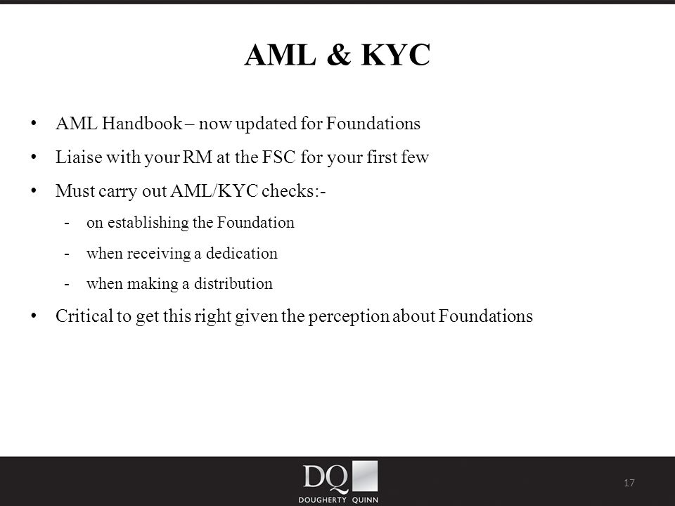 17 AML & KYC AML Handbook – now updated for Foundations Liaise with your RM at the FSC for your first few Must carry out AML/KYC checks:- - on establishing the Foundation - when receiving a dedication - when making a distribution Critical to get this right given the perception about Foundations