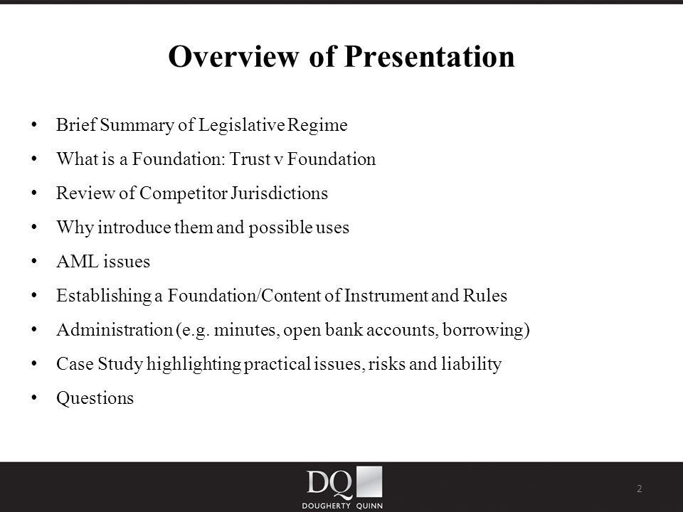 2 Overview of Presentation Brief Summary of Legislative Regime What is a Foundation: Trust v Foundation Review of Competitor Jurisdictions Why introduce them and possible uses AML issues Establishing a Foundation/Content of Instrument and Rules Administration (e.g.