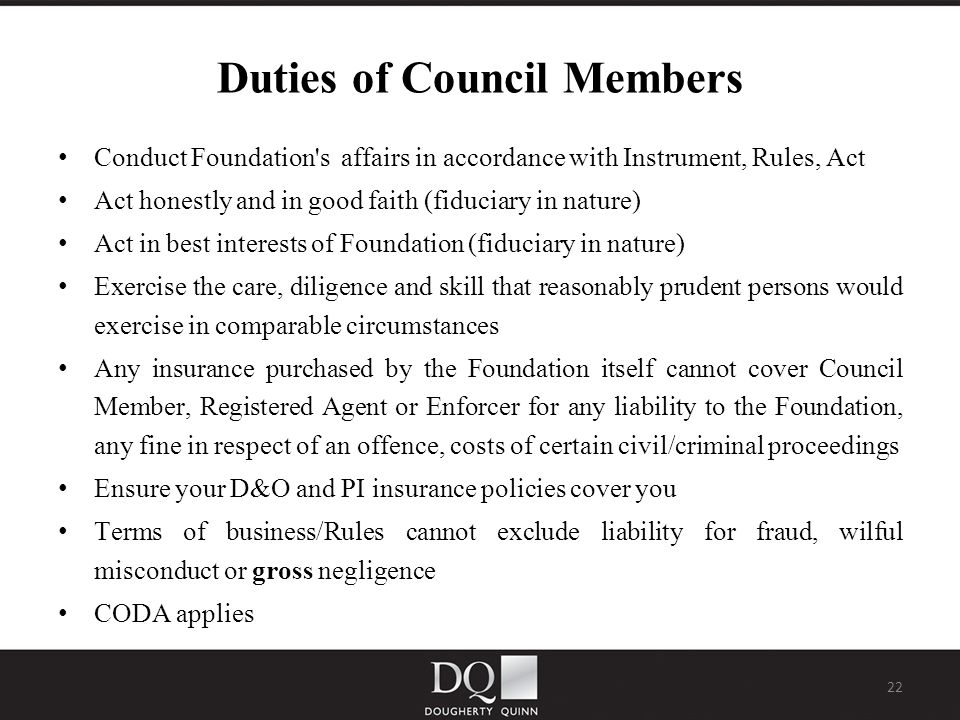 22 Duties of Council Members Conduct Foundation s affairs in accordance with Instrument, Rules, Act Act honestly and in good faith (fiduciary in nature) Act in best interests of Foundation (fiduciary in nature) Exercise the care, diligence and skill that reasonably prudent persons would exercise in comparable circumstances Any insurance purchased by the Foundation itself cannot cover Council Member, Registered Agent or Enforcer for any liability to the Foundation, any fine in respect of an offence, costs of certain civil/criminal proceedings Ensure your D&O and PI insurance policies cover you Terms of business/Rules cannot exclude liability for fraud, wilful misconduct or gross negligence CODA applies